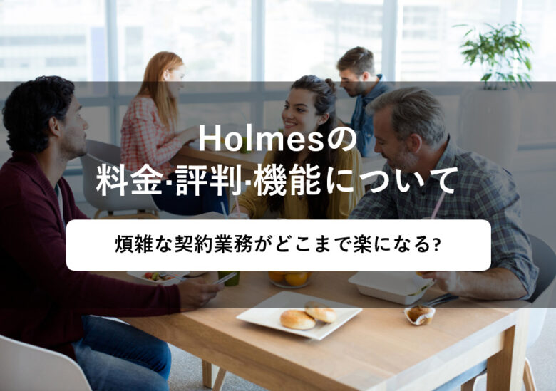Holmes(ホームズクラウド)の料金·評判·機能について。煩雑な契約業務がどこまで楽になる?