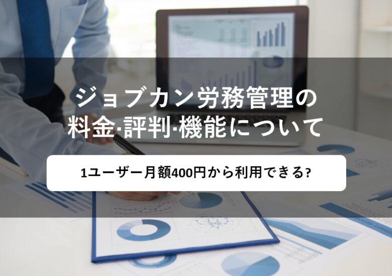 ジョブカン労務管理の料金·評判·機能について。1ユーザー月額400円から利用できる?
