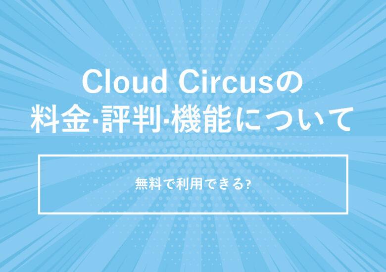 Cloud Circus(クラウドサーカス)の料金·評判·機能について。無料で利用できる?