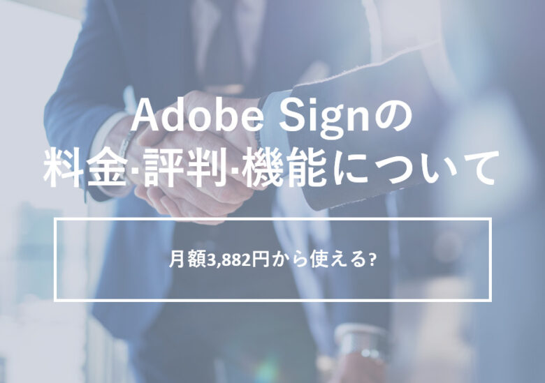Adobe Sign(アドビサイン)の料金·評判·機能について。月額3,882円から使える?