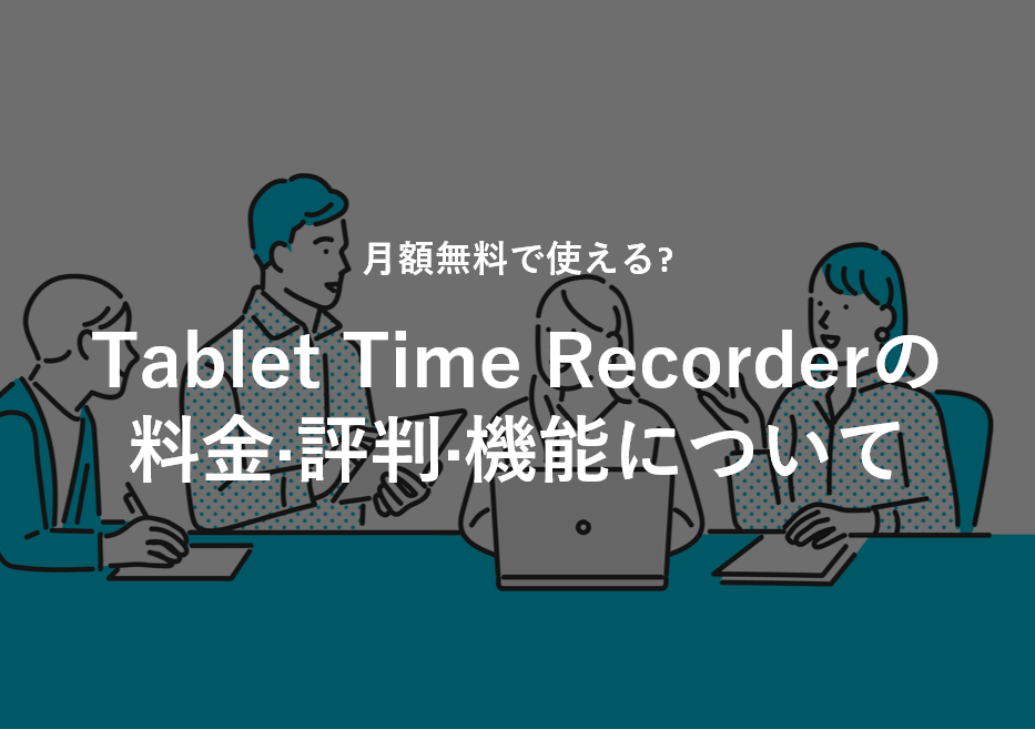 Tablet Time Recorder(タブレット タイムレコーダー)の料金·評判·機能について。月額無料で使える?