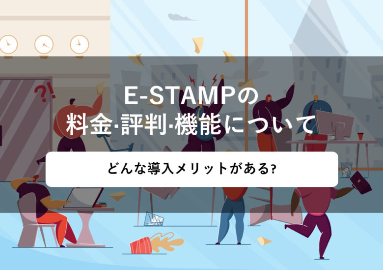 E-STAMP(イースタンプ)の料金·評判·機能について。どんな導入メリットがある?
